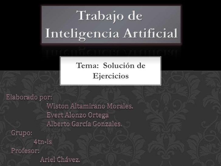 Trabajo de <br />Inteligencia Artificial<br />Tema:  Solución de Ejercicios<br />Elaborado por:                         Wi...