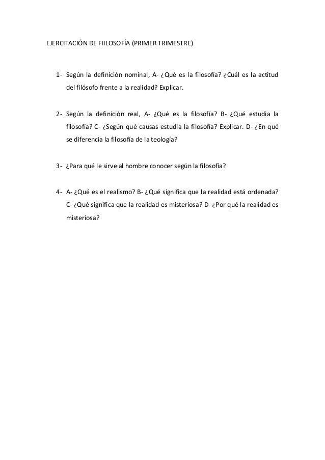 EJERCITACIÓN DE FIILOSOFÍA (PRIMER TRIMESTRE) 1- Según la definición nominal, A- ¿Qué es la filosofía? ¿Cuál es la actitud...
