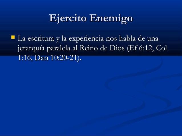 Ejercito Enemigo   La escritura y la experiencia nos habla de una jerarquía paralela al Reino de Dios (Ef 6:12, Col 1:16,...
