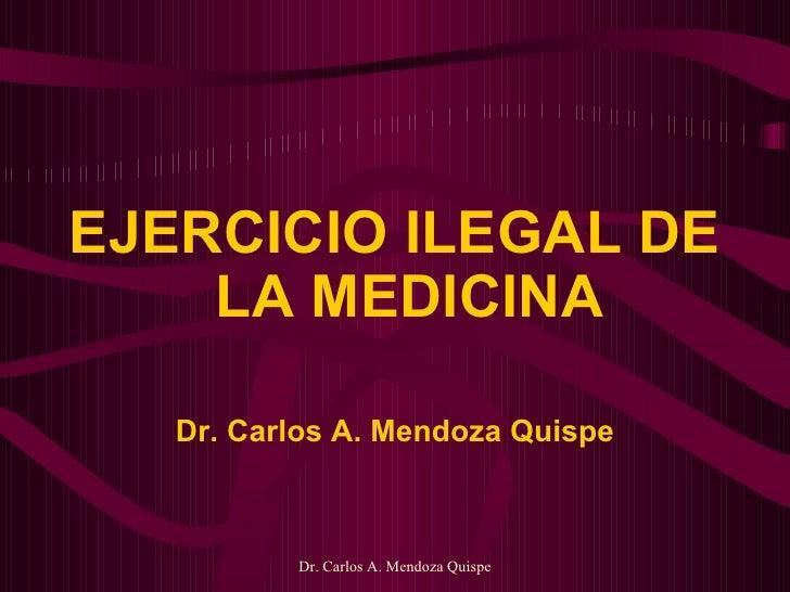 <ul><li>EJERCICIO ILEGAL DE LA MEDICINA </li></ul><ul><li>Dr. Carlos A. Mendoza Quispe </li></ul>