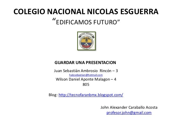 """COLEGIO NACIONAL NICOLAS ESGUERRA         """"EDIFICAMOS FUTURO""""           GUARDAR UNA PRESENTACION          Juan Sebastián A..."""