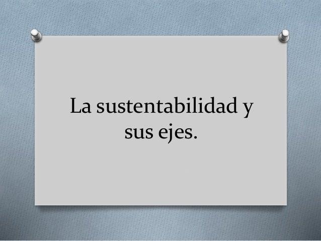 La sustentabilidad y  sus ejes.