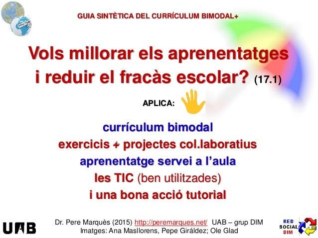 Vols millorar els aprenentatges i reduir el fracàs escolar? (17.1) Dr. Pere Marquès (2015) http://peremarques.net/ UAB – g...