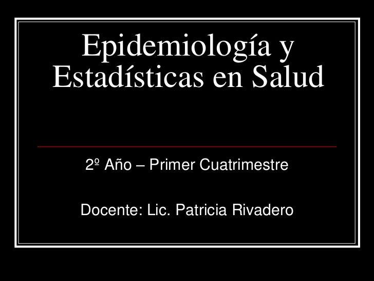 Epidemiología yEstadísticas en Salud  2º Año – Primer Cuatrimestre  Docente: Lic. Patricia Rivadero