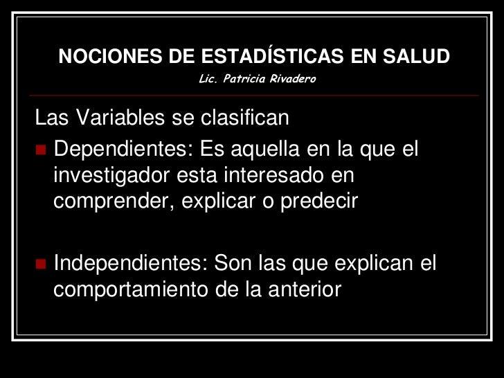 NOCIONES DE ESTADÍSTICAS EN SALUD                  Lic. Patricia RivaderoLas Variables se clasifican Dependientes: Es aqu...