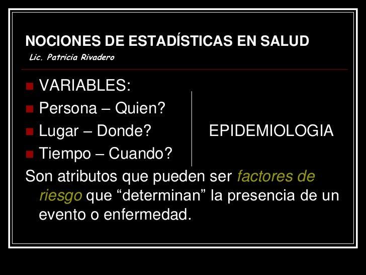 NOCIONES DE ESTADÍSTICAS EN SALUDLic. Patricia Rivadero VARIABLES: Persona – Quien? Lugar – Donde?          EPIDEMIOLOG...