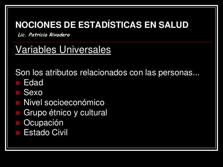 NOCIONES DE ESTADÍSTICAS EN SALUDLic. Patricia RivaderoVariables UniversalesSon los atributos relacionados con las persona...