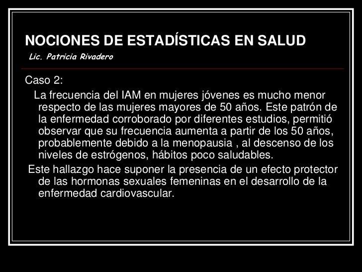 NOCIONES DE ESTADÍSTICAS EN SALUDLic. Patricia RivaderoCaso 2: La frecuencia del IAM en mujeres jóvenes es mucho menor  re...