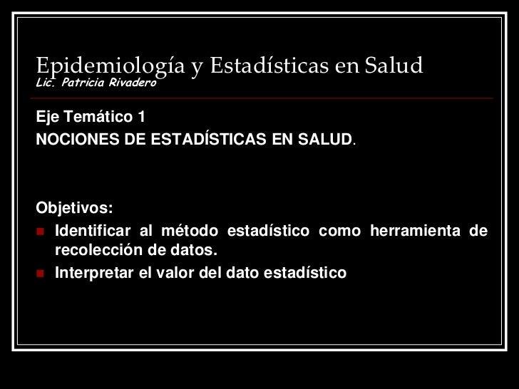 Epidemiología y Estadísticas en SaludLic. Patricia RivaderoEje Temático 1NOCIONES DE ESTADÍSTICAS EN SALUD.Objetivos: Ide...
