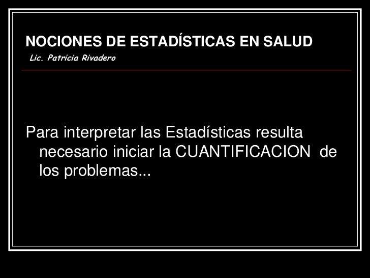 NOCIONES DE ESTADÍSTICAS EN SALUDLic. Patricia RivaderoPara interpretar las Estadísticas resulta necesario iniciar la CUAN...