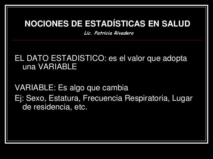 NOCIONES DE ESTADÍSTICAS EN SALUD                   Lic. Patricia RivaderoEL DATO ESTADISTICO: es el valor que adopta  una...