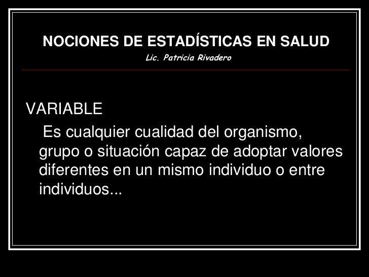 NOCIONES DE ESTADÍSTICAS EN SALUD                Lic. Patricia RivaderoVARIABLE  Es cualquier cualidad del organismo, grup...