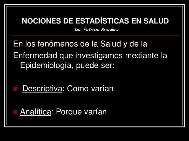 NOCIONES DE ESTADÍSTICAS EN SALUD                   Lic. Patricia RivaderoEn los fenómenos de la Salud y de laEnfermedad q...