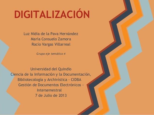 DIGITALIZACIÓN Luz Nidia de la Pava Hernández María Consuelo Zamora Rocío Vargas Villarreal Grupo eje temático 4 Universid...
