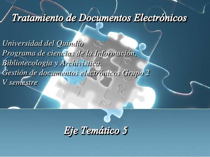 EjeTemático 5<br />Tratamiento de DocumentosElectrónicos<br />Universidad del Quindío<br />Programa de ciencias de la Info...