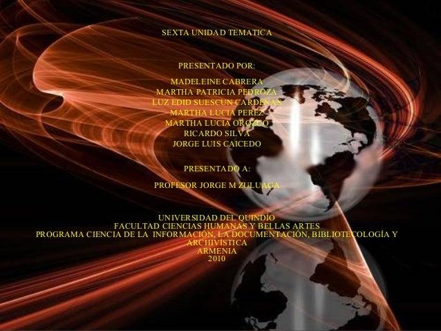 SEXTA UNIDAD TEMATICA PRESENTADO POR: MADELEINE CABRERA MARTHA PATRICIA PEDROZA LUZ EDID SUESCUN CARDENAS MARTHA LUCIA PER...
