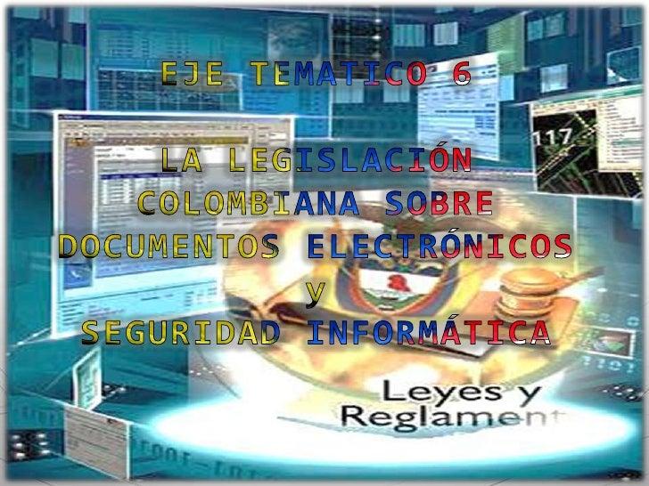 EJE TEMATICO 6<br />LA LEGISLACIÓN COLOMBIANA SOBRE DOCUMENTOS ELECTRÓNICOS y <br />SEGURIDAD INFORMÁTICA<br />