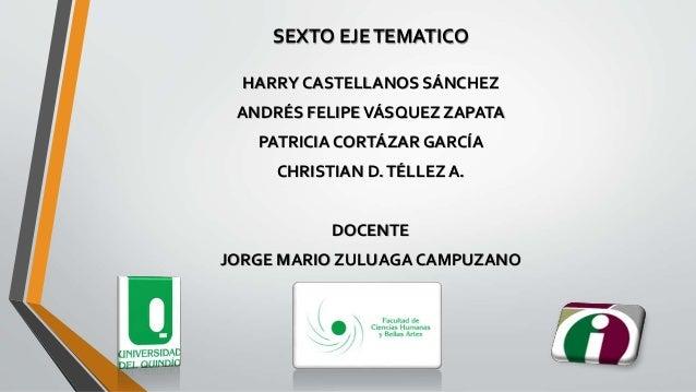 SEXTO EJETEMATICO HARRY CASTELLANOS SÁNCHEZ ANDRÉS FELIPEVÁSQUEZ ZAPATA PATRICIA CORTÁZAR GARCÍA CHRISTIAN D.TÉLLEZ A. DOC...