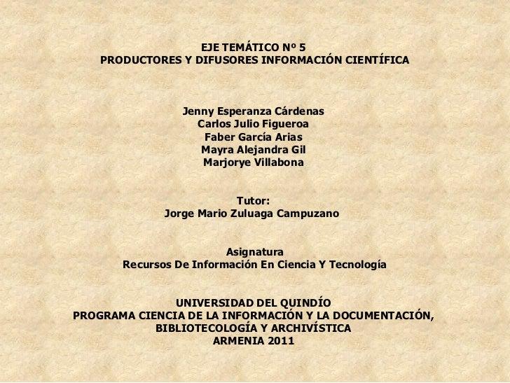 EJE TEMÁTICO Nº 5    PRODUCTORES Y DIFUSORES INFORMACIÓN CIENTÍFICA                 Jenny Esperanza Cárdenas              ...