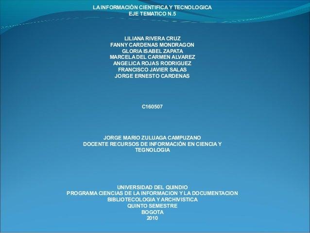 LA INFORMACIÓN CIENTIFICA Y TECNOLOGICA EJE TEMATICO N.5 LILIANA RIVERA CRUZ FANNY CARDENAS MONDRAGON GLORIA ISABEL ZAPATA...