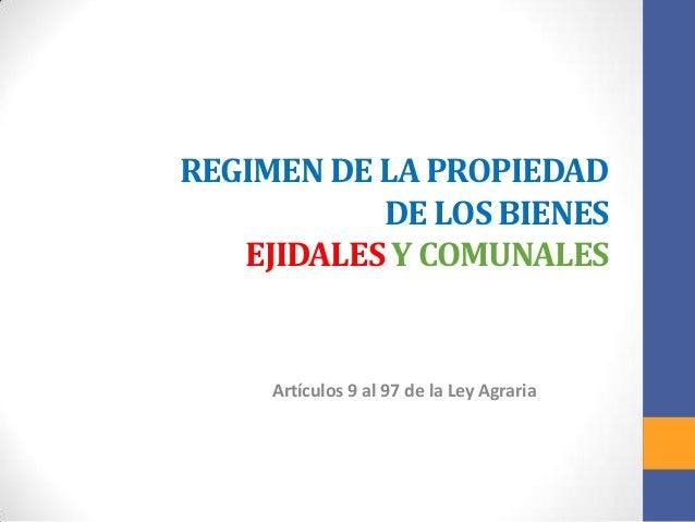 REGIMEN DE LA PROPIEDAD DE LOS BIENES EJIDALES Y COMUNALES  Artículos 9 al 97 de la Ley Agraria