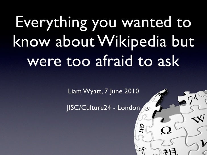 Everything you wanted to know about Wikipedia but   were too afraid to ask        Liam Wyatt, 7 June 2010         JISC/Cul...