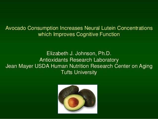 Avocado Consumption Increases Neural Lutein Concentrations which Improves Cognitive Function Elizabeth J. Johnson, Ph.D. A...