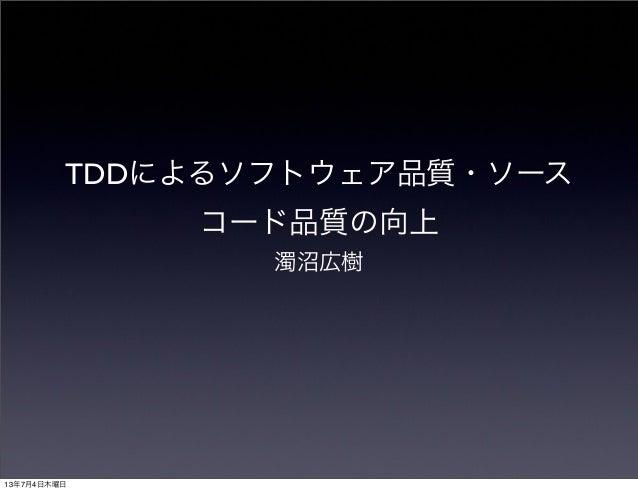 TDDによるソフトウェア品質・ソース コード品質の向上 濁沼広樹 13年7月4日木曜日