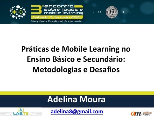 Práticas de Mobile Learning no Ensino Básico e Secundário: Metodologias e Desafios adelina8@gmail.com Adelina Moura