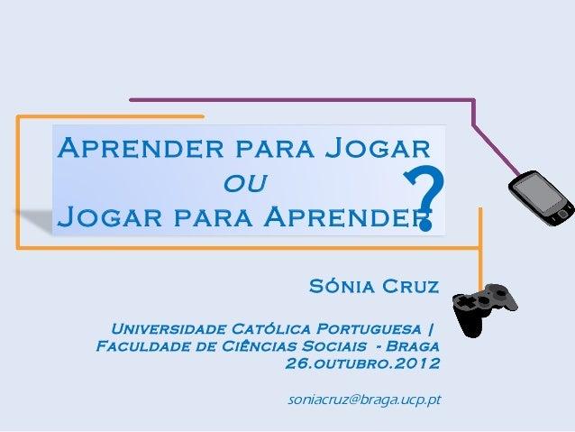 Aprender para Jogar        ouJogar para Aprender                  ?                        Sónia Cruz  Universidade Católi...