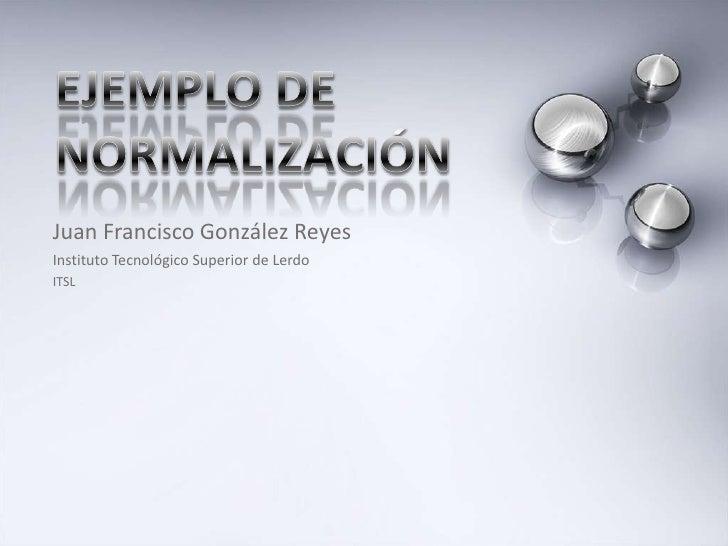 Ejemplo de normalización<br />Juan Francisco González Reyes<br />Instituto Tecnológico Superior de Lerdo<br />ITSL<br />