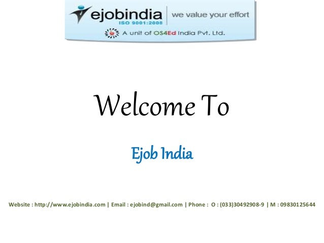 Welcome To  Ejob India  Website : http://www.ejobindia.com | Email : ejobind@gmail.com | Phone : O : (033)30492908-9 | M :...