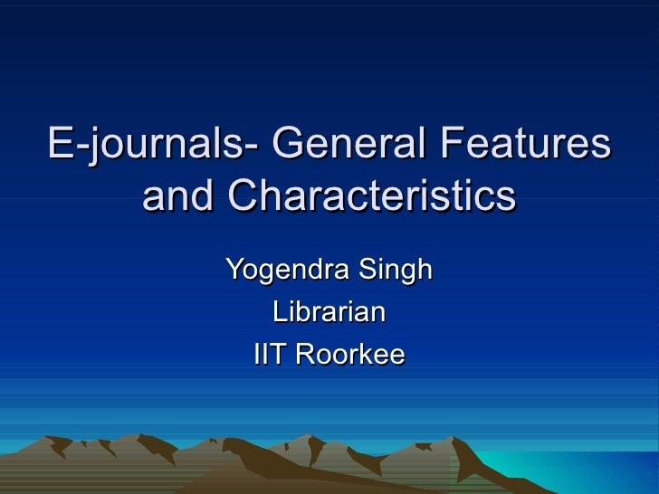 E-journals- General Features and Characteristics Yogendra Singh Librarian IIT Roorkee