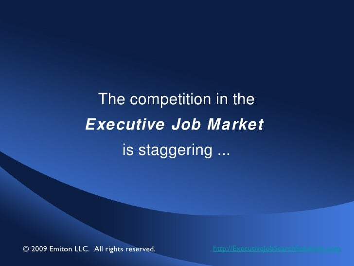 The competition in the Executive Job Market   is staggering ... http://ExecutiveJobSearchSolutions.com © 2009 Emiton LLC. ...