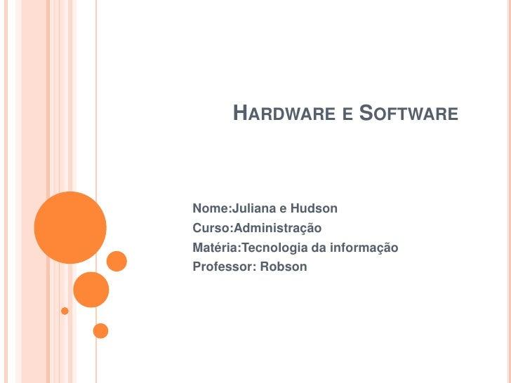 Hardware e Software <br />Nome:Juliana e Hudson<br />Curso:Administração<br />Matéria:Tecnologia da informação<br />Profes...