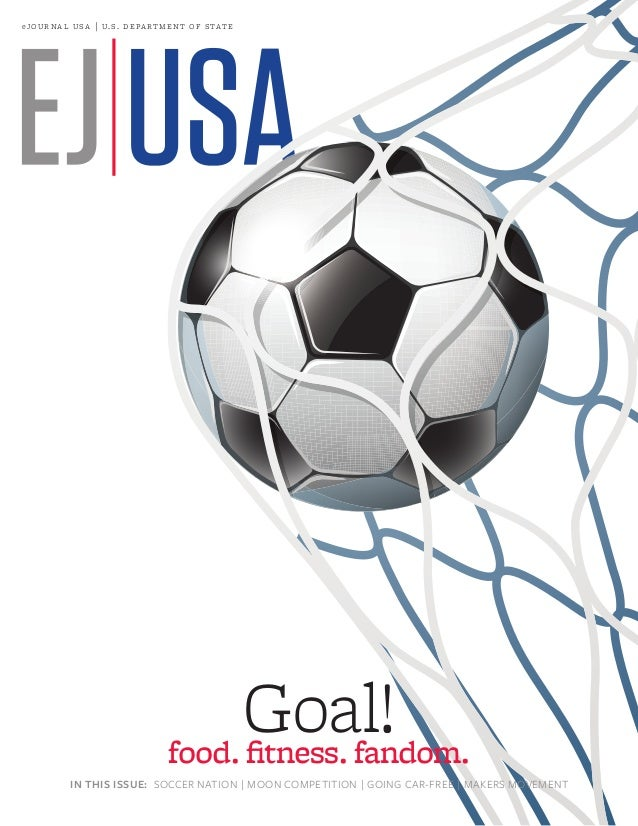 e jo u r n a l  u s a   u. s . de pa r t m e n t of s tat e  Goal! food. fitness. fandom. IN THIS ISSUE: SOCCER NATION ...
