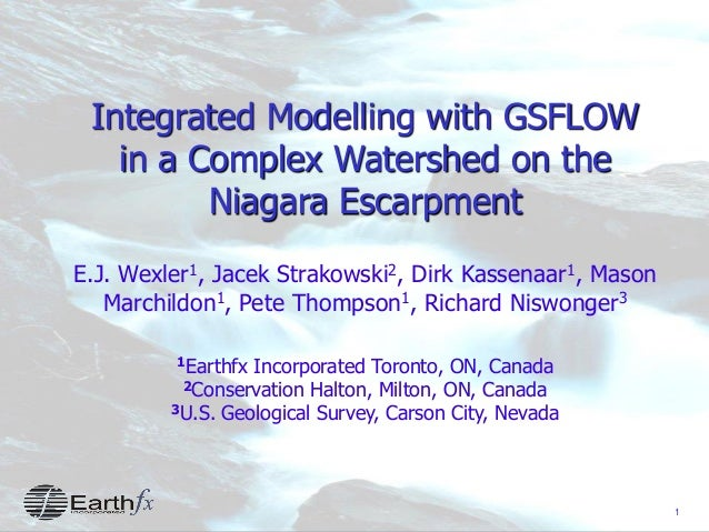 1 Integrated Modelling with GSFLOW in a Complex Watershed on the Niagara Escarpment E.J. Wexler1, Jacek Strakowski2, Dirk ...