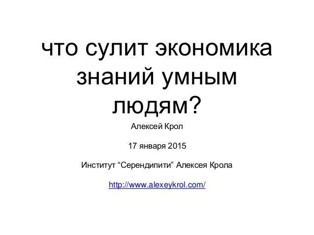 """что сулит экономика знаний умным людям? Алексей Крол 17 января 2015 Институт """"Серендипити"""" Алексея Крола http://www.alexey..."""