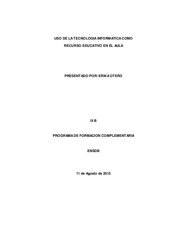USO DE LATECNOLOGIAINFORMATICACOMO RECURSO EDUCATIVO EN EL AULA PRESENTADO POR: ERIKAOTERO lll B PROGRAMADE FORMACION COMP...