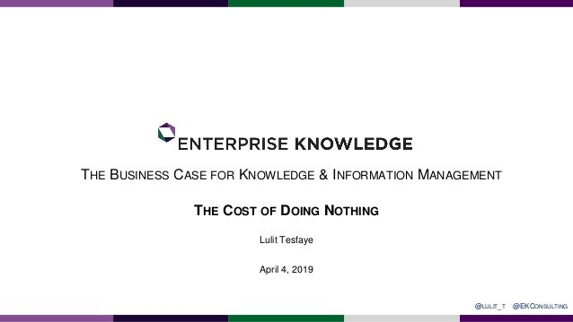 THE BUSINESS CASE FOR KNOWLEDGE & INFORMATION MANAGEMENT April 4, 2019 THE COST OF DOING NOTHING @EKCONSULTING@LULIT_T Lul...