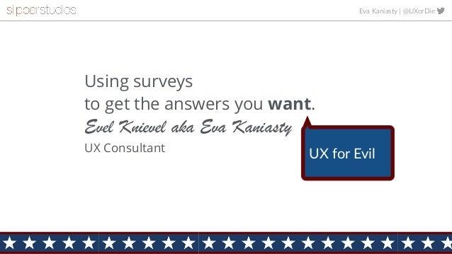 Eva Kaniasty | @UXorDie Using surveys  to get the answers you want. Evel Knievel aka Eva Kaniasty UX Consultant UX for Ev...
