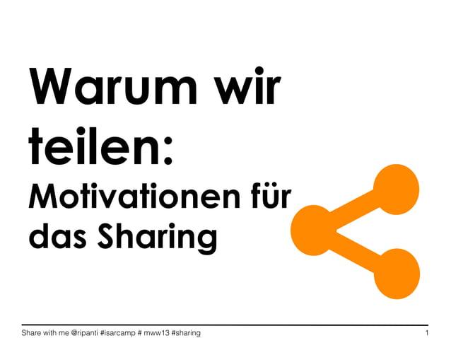 Share with me @ripanti #isarcamp # mww13 #sharing 1Warum wirteilen:Motivationen fürdas Sharing