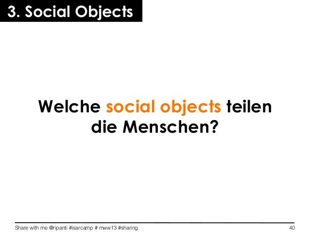 Share with me @ripanti #isarcamp # mww13 #sharing 40Welche social objects teilendie Menschen?3. Social Objects