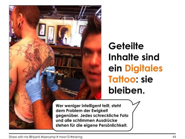 Share with me @ripanti #isarcamp # mww13 #sharing 44GeteilteInhalte sindein DigitalesTattoo: siebleiben.Wer weniger intell...