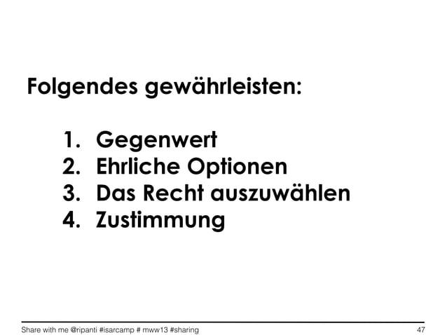 Share with me @ripanti #isarcamp # mww13 #sharing 47Folgendes gewährleisten:1. Gegenwert2. Ehrliche Optionen3. Das Rech...