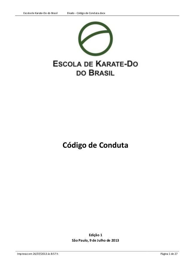 Escola de Karate-Do do Brasil Ekado - Código de Conduta.docx Impresso em 26/07/2013 às 8:57 h Página 1 de 27 Código de Con...