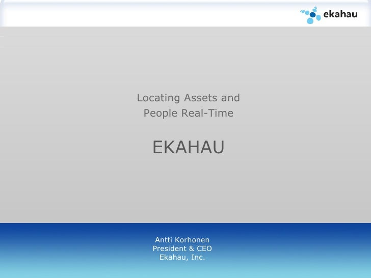 Locating Assets and People Real-Time EKAHAU   Antti Korhonen President & CEO Ekahau, Inc.