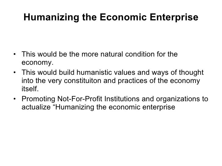 Humanizing the Economic Enterprise <ul><li>This would be the more natural condition for the economy. </li></ul><ul><li>Thi...
