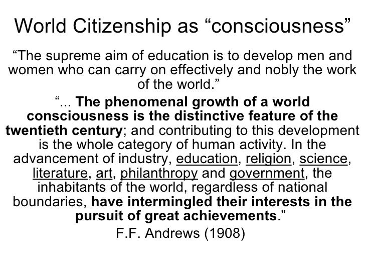 """World Citizenship as """"consciousness"""" """" The supreme aim of education is to develop men and women who can carry on effective..."""