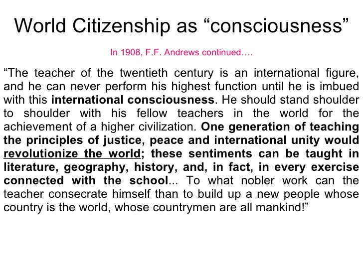 """World Citizenship as """"consciousness"""" In 1908, F.F. Andrews continued…. """" The teacher of the twentieth century is an intern..."""